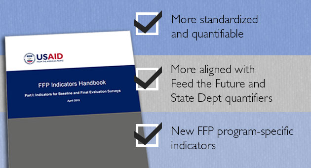 FFP Indicators Handbook: More standardized and quantifiable; More aligned with Feed the Future and State Dept quantifiers; New FFP program-specific indicators