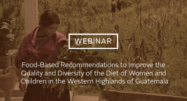 Webinar: Food-Based Recommendations to Improve the Quality and Diversity of the Diet of Women and Children in the Western Highlands of Guatemala. Photo of woman holding greens crops.